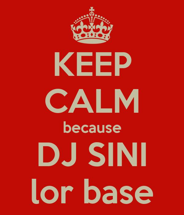KEEP CALM because DJ SINI lor base