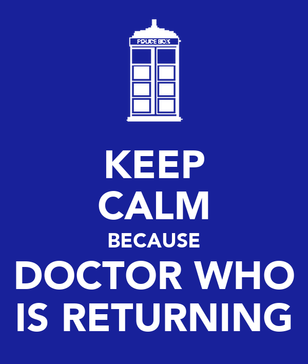 KEEP CALM BECAUSE DOCTOR WHO IS RETURNING