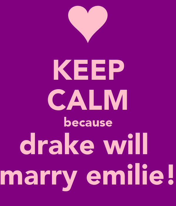 KEEP CALM because drake will  marry emilie!