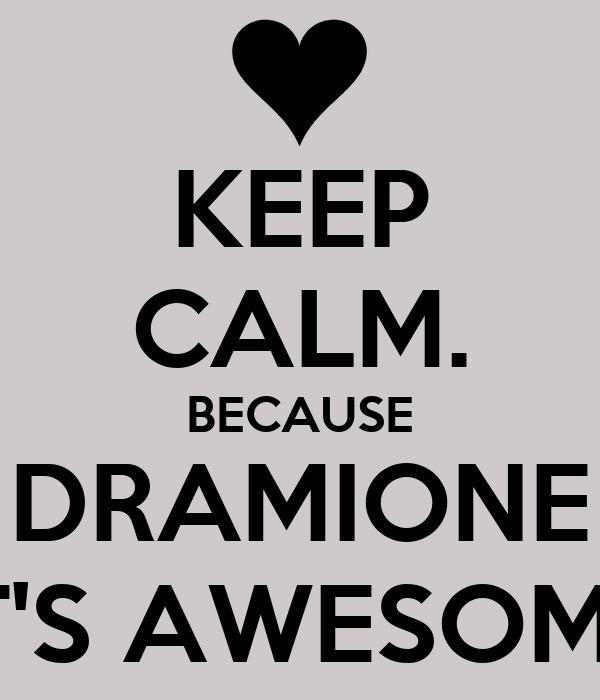 KEEP CALM. BECAUSE DRAMIONE IT'S AWESOME