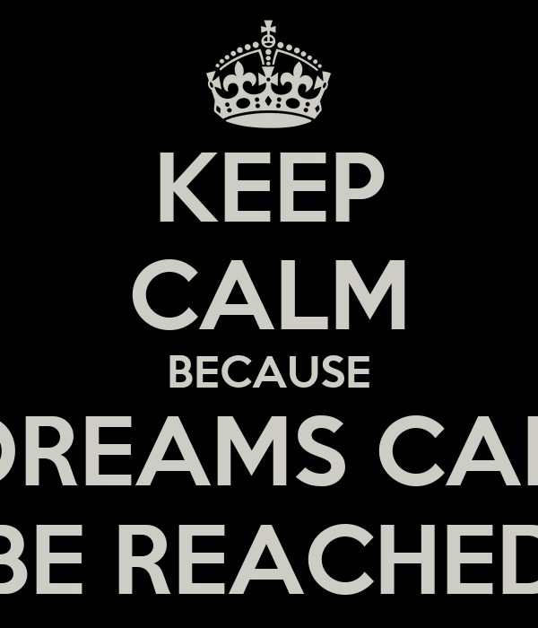 KEEP CALM BECAUSE DREAMS CAN BE REACHED