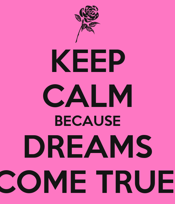 KEEP CALM BECAUSE DREAMS COME TRUE!