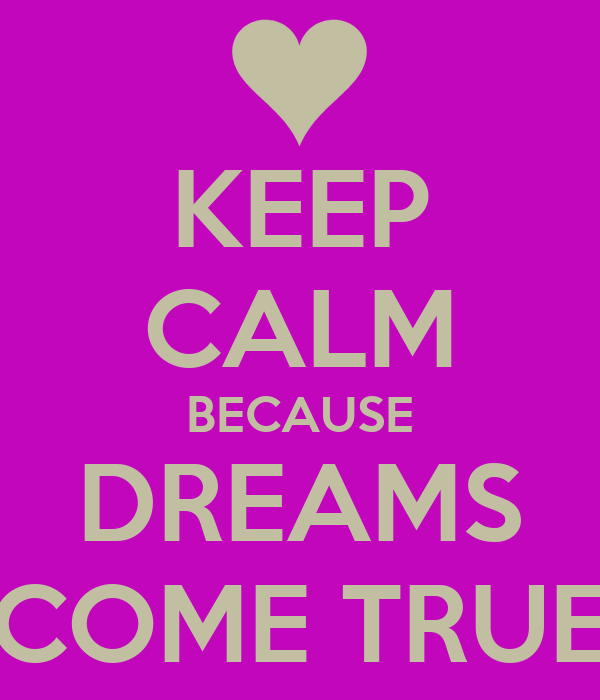 KEEP CALM BECAUSE DREAMS COME TRUE