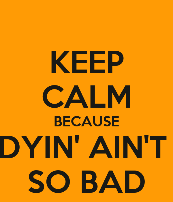 KEEP CALM BECAUSE DYIN' AIN'T  SO BAD