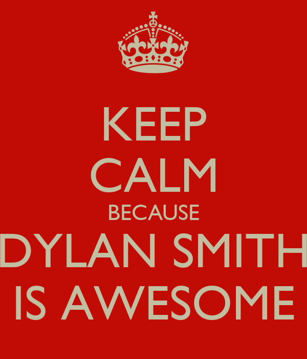 KEEP CALM BECAUSE DYLAN SMITH IS AWESOME