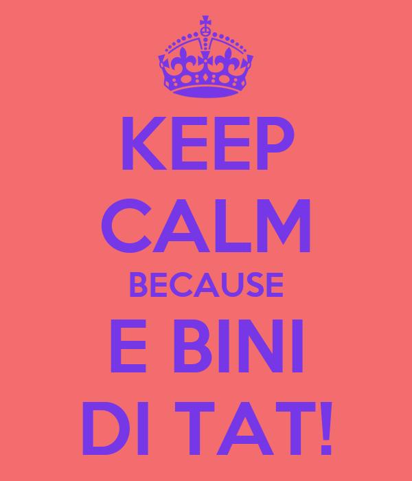 KEEP CALM BECAUSE E BINI DI TAT!