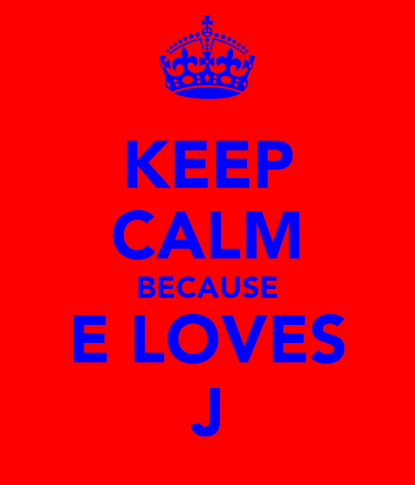 KEEP CALM BECAUSE E LOVES J