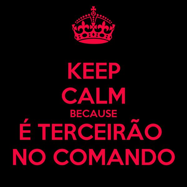 KEEP CALM BECAUSE É TERCEIRÃO  NO COMANDO