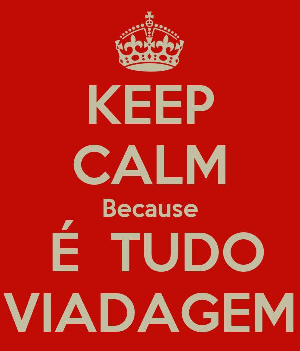 KEEP CALM Because  É  TUDO VIADAGEM