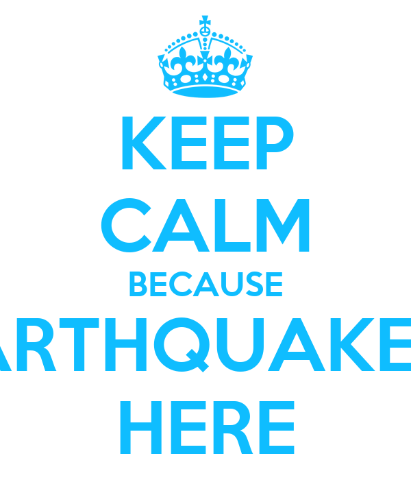 KEEP CALM BECAUSE EARTHQUAKE IS HERE