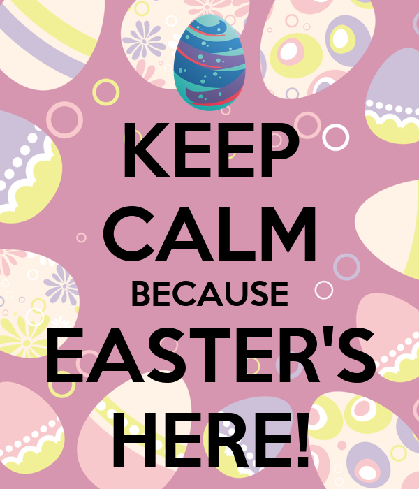 KEEP CALM BECAUSE EASTER'S HERE!