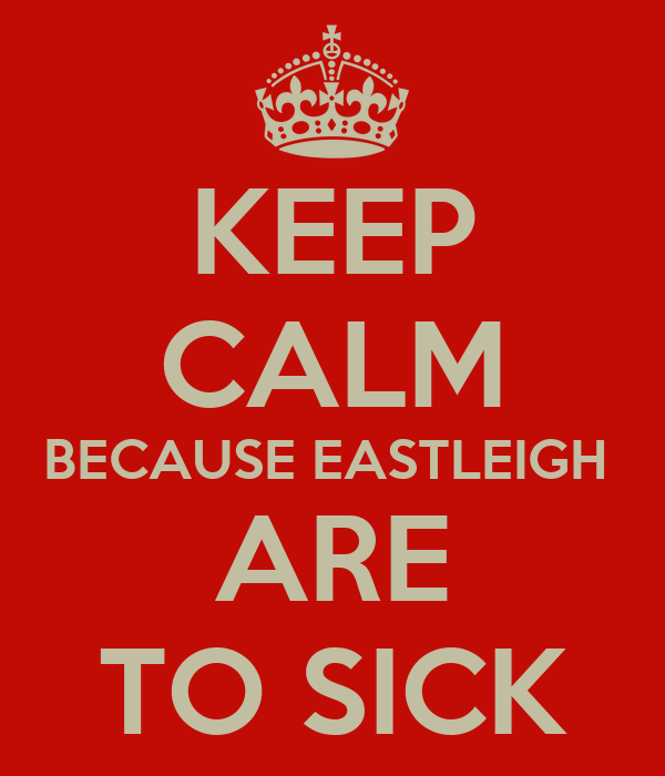 KEEP CALM BECAUSE EASTLEIGH  ARE TO SICK