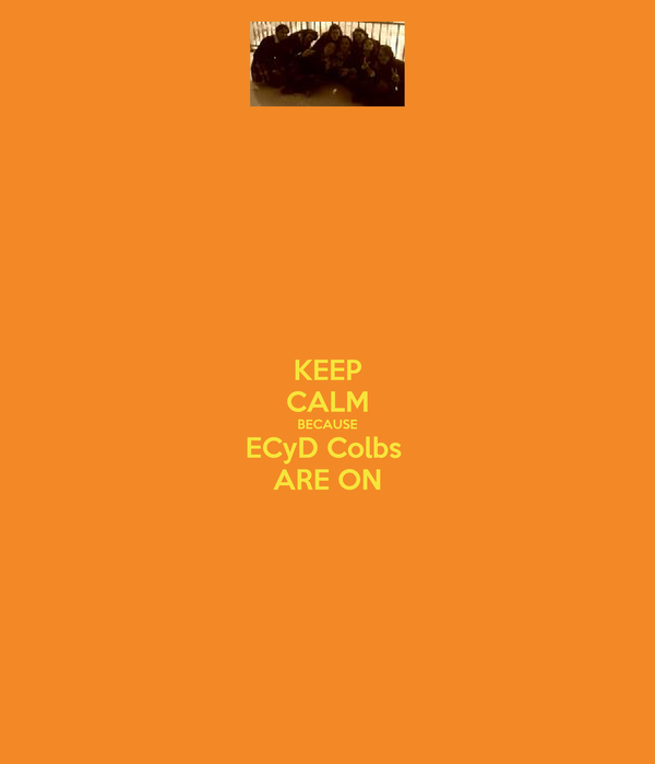 KEEP CALM BECAUSE ECyD Colbs  ARE ON