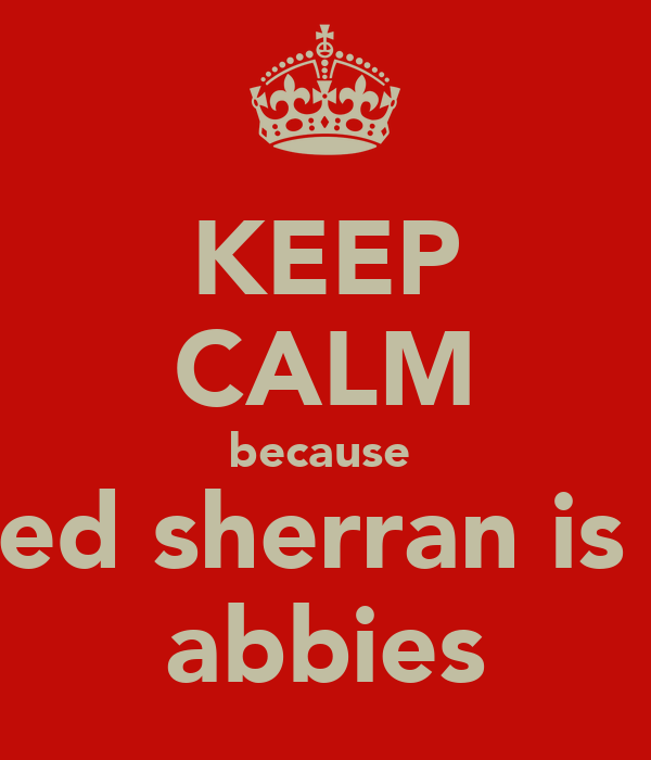 KEEP CALM because  ed sherran is  abbies