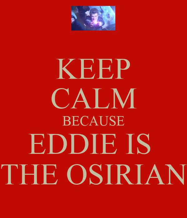 KEEP CALM BECAUSE EDDIE IS  THE OSIRIAN