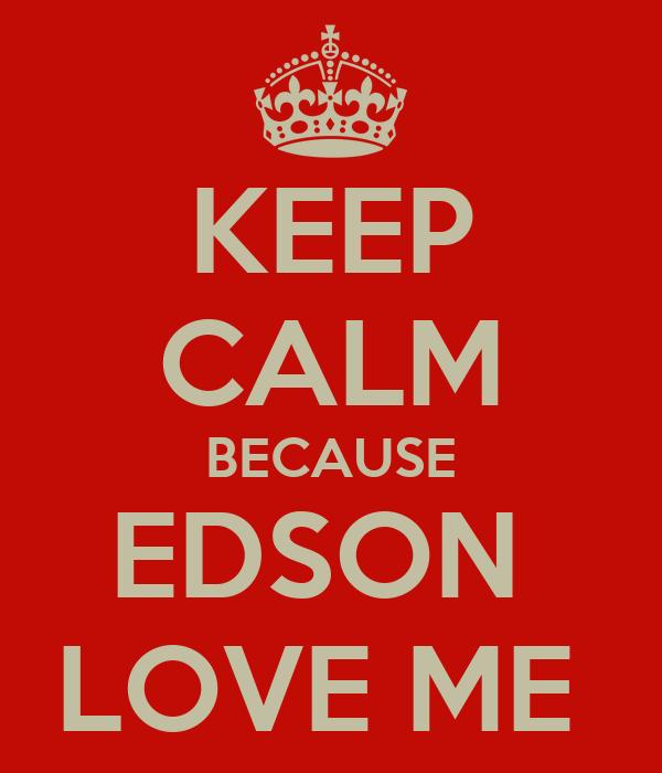 KEEP CALM BECAUSE EDSON  LOVE ME