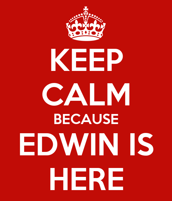 KEEP CALM BECAUSE EDWIN IS HERE