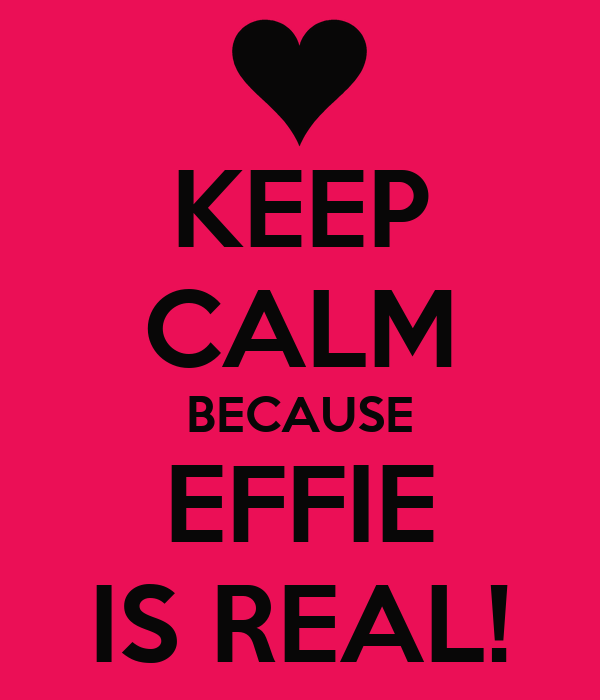 KEEP CALM BECAUSE EFFIE IS REAL!
