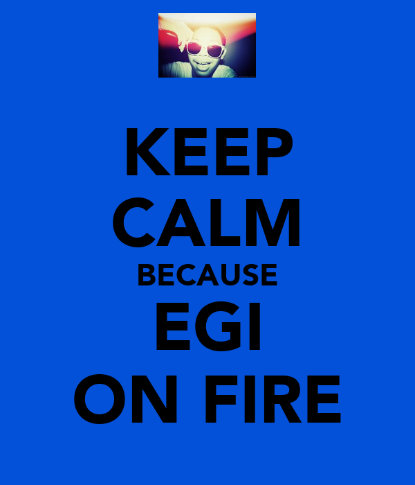 KEEP CALM BECAUSE EGI ON FIRE