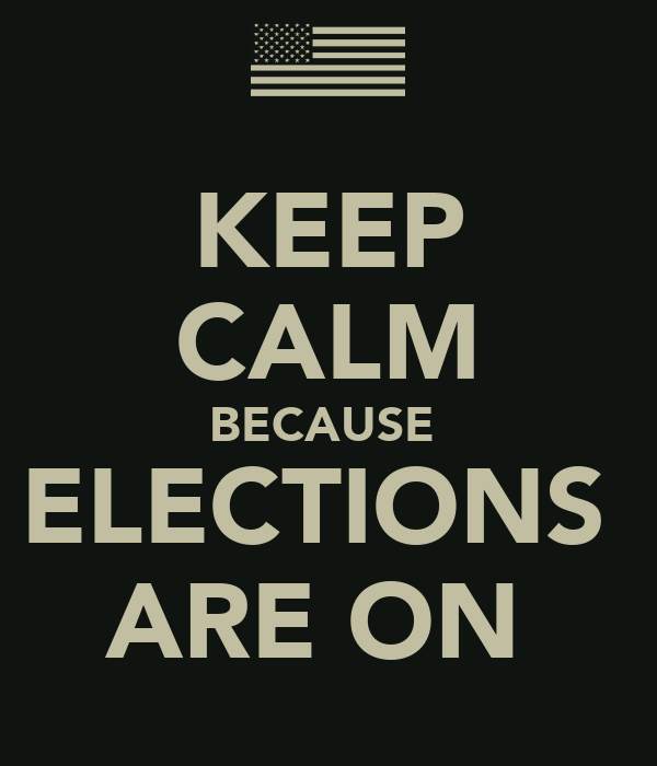 KEEP CALM BECAUSE  ELECTIONS  ARE ON