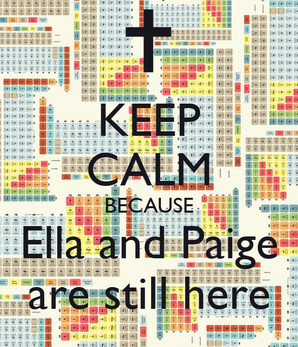 KEEP CALM BECAUSE Ella and Paige are still here
