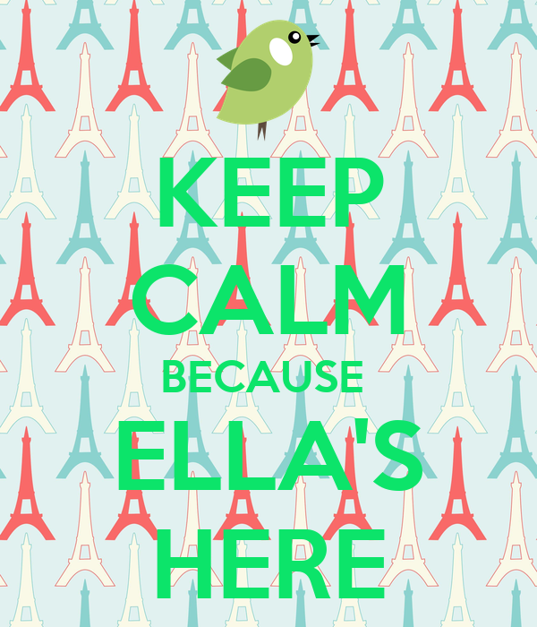 KEEP CALM BECAUSE  ELLA'S HERE