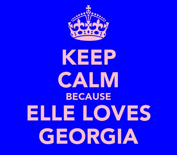 KEEP CALM BECAUSE ELLE LOVES GEORGIA