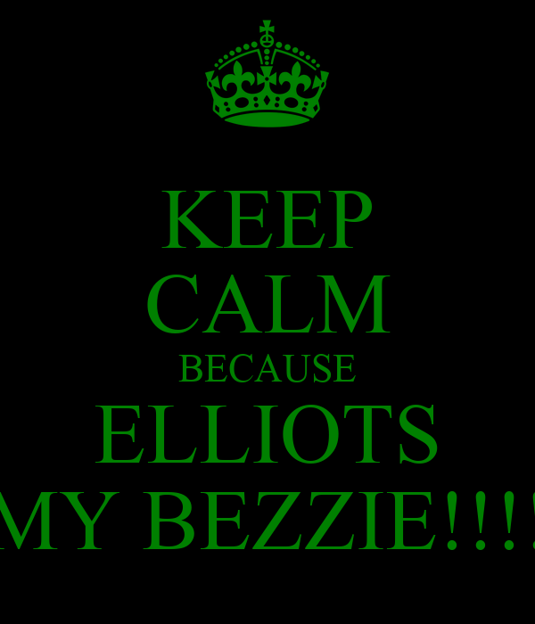 KEEP CALM BECAUSE ELLIOTS MY BEZZIE!!!!