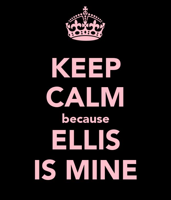 KEEP CALM because ELLIS IS MINE
