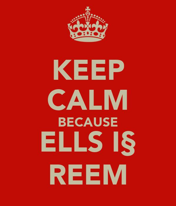 KEEP CALM BECAUSE ELLS I§ REEM