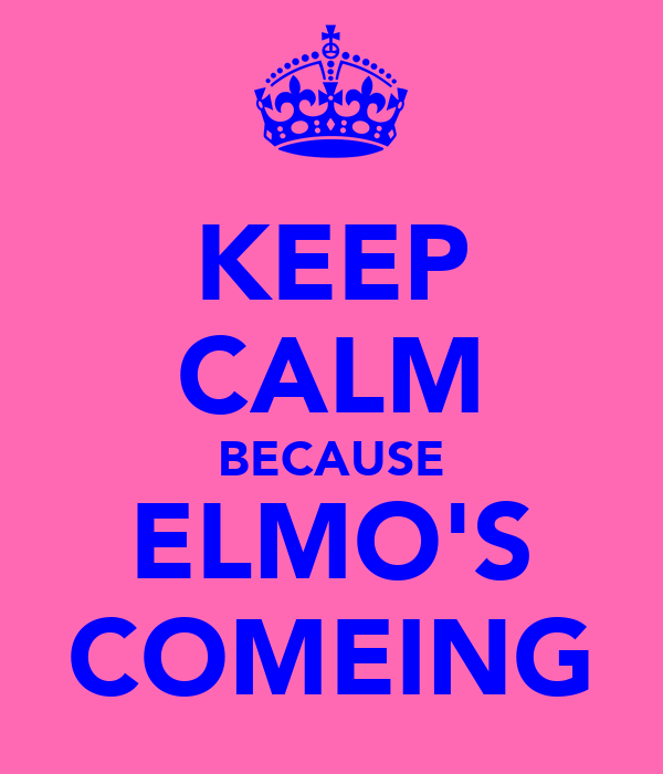 KEEP CALM BECAUSE ELMO'S COMEING