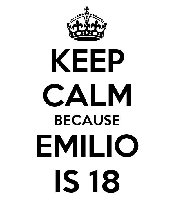 KEEP CALM BECAUSE EMILIO IS 18