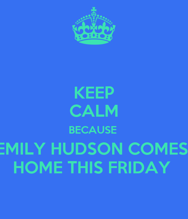 KEEP CALM BECAUSE  EMILY HUDSON COMES  HOME THIS FRIDAY