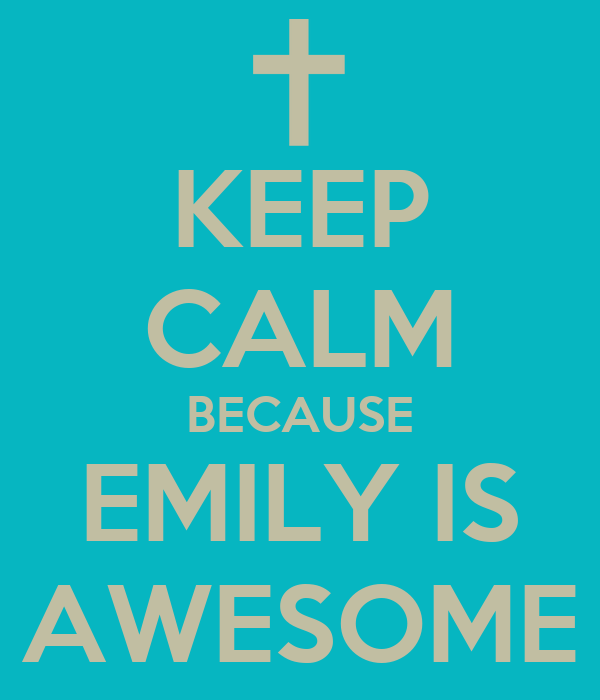 KEEP CALM BECAUSE EMILY IS AWESOME