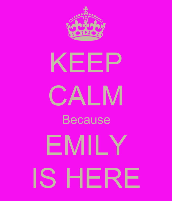 KEEP CALM Because EMILY IS HERE