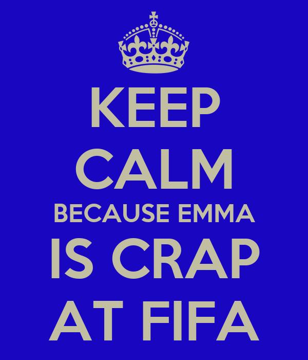 KEEP CALM BECAUSE EMMA IS CRAP AT FIFA