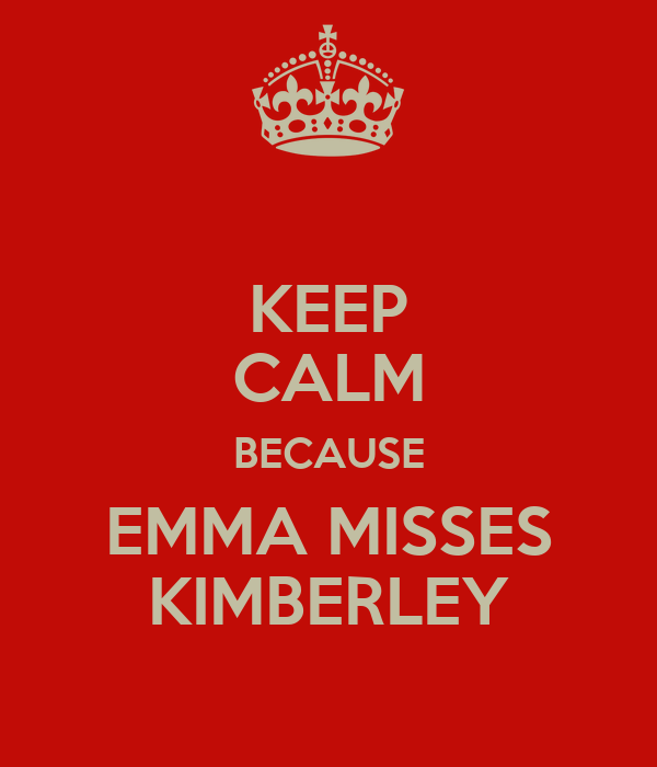 KEEP CALM BECAUSE EMMA MISSES KIMBERLEY