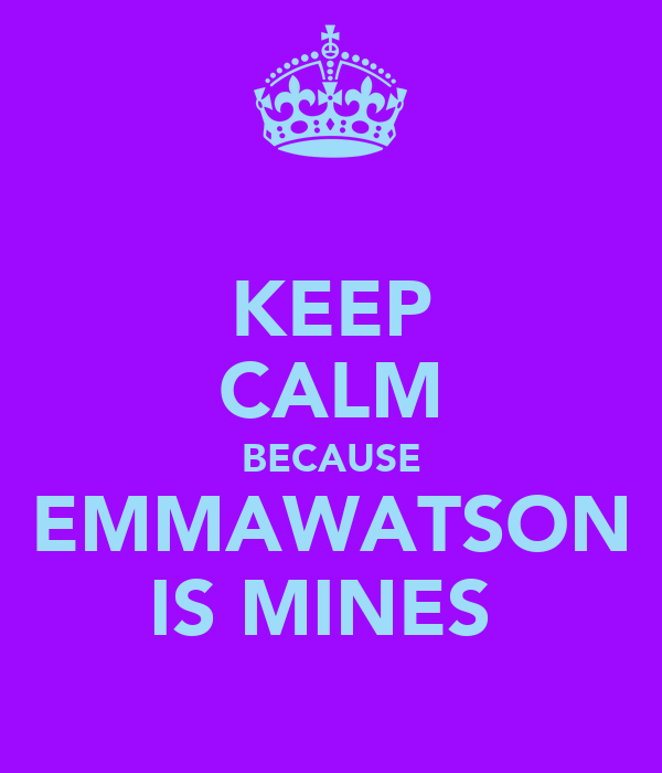KEEP CALM BECAUSE EMMAWATSON IS MINES
