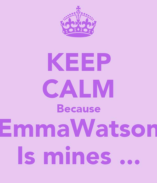KEEP CALM Because EmmaWatson Is mines ...