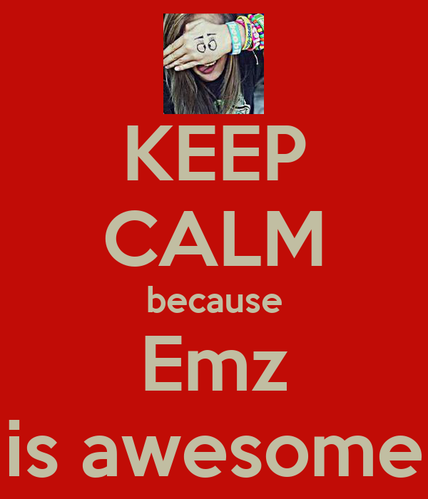 KEEP CALM because Emz is awesome