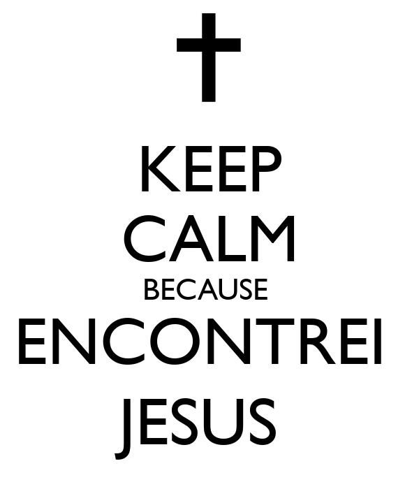 KEEP CALM BECAUSE  ENCONTREI  JESUS