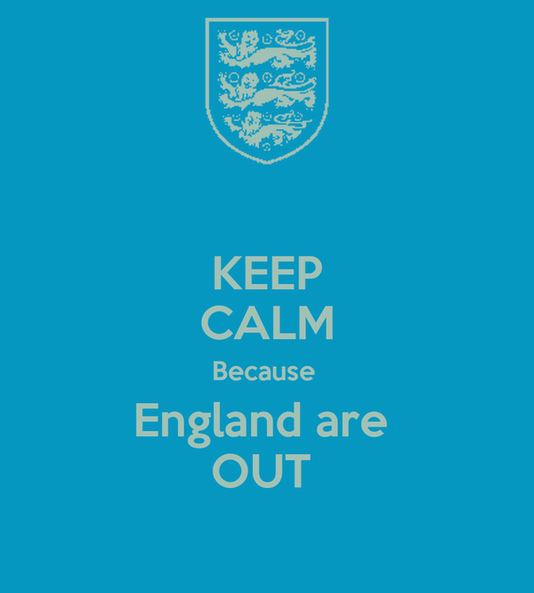 KEEP CALM Because  England are  OUT