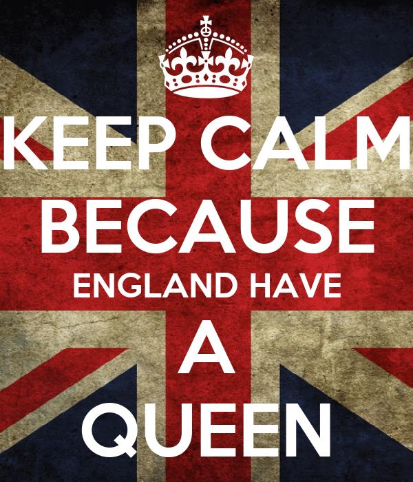 KEEP CALM BECAUSE ENGLAND HAVE A QUEEN