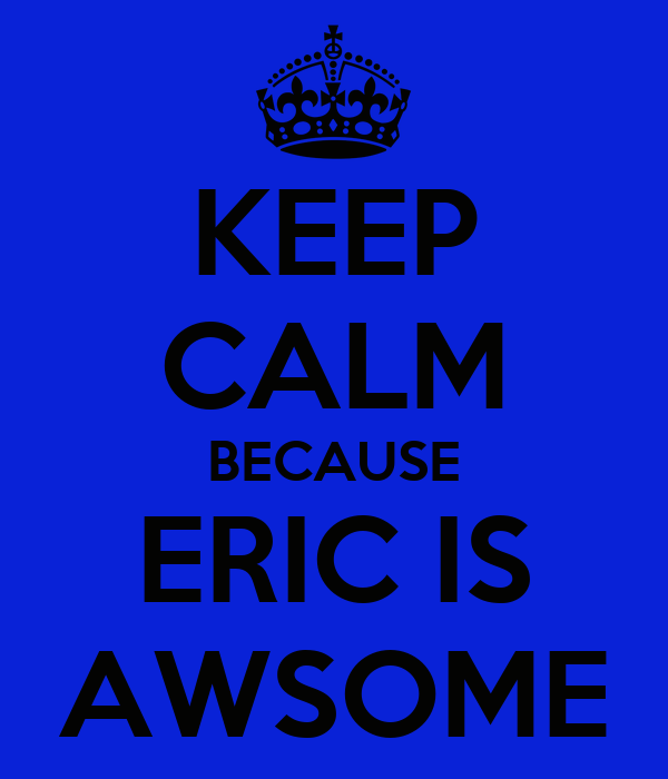 KEEP CALM BECAUSE ERIC IS AWSOME
