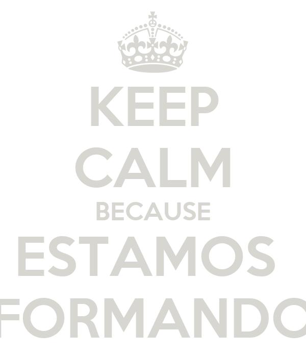 KEEP CALM BECAUSE ESTAMOS  FORMANDO