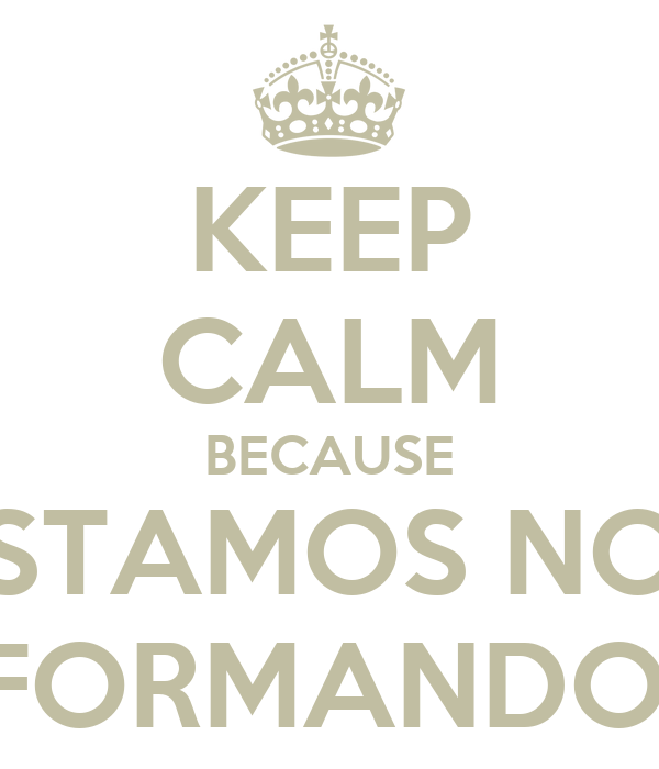 KEEP CALM BECAUSE ESTAMOS NOS FORMANDO!