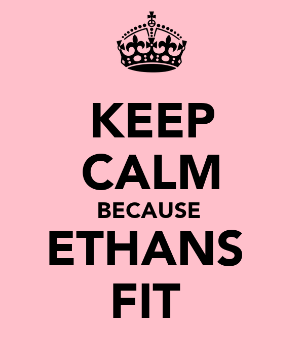 KEEP CALM BECAUSE  ETHANS  FIT