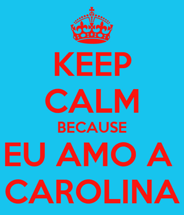 KEEP CALM BECAUSE EU AMO A  CAROLINA
