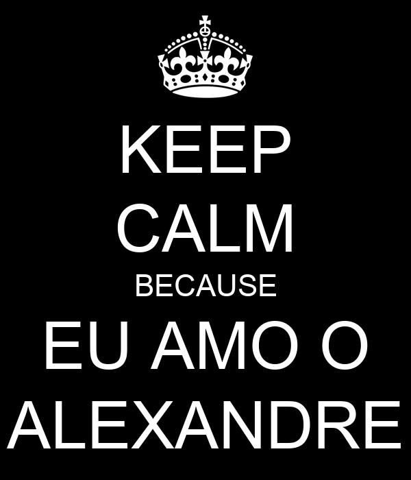 KEEP CALM BECAUSE EU AMO O ALEXANDRE