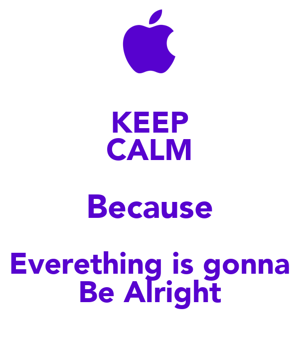 KEEP CALM Because Everething is gonna Be Alright